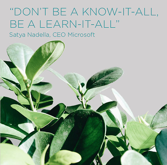 "Quote: ""Don't be a know-it-all, be a learn-it-all"". Satya Nadella, CEO Microsoft"